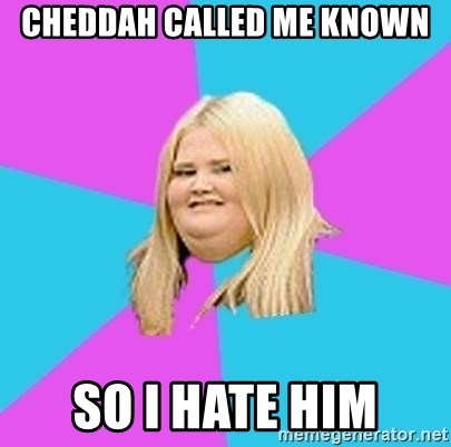 Fat Girl - cheddah called me known so i hate him