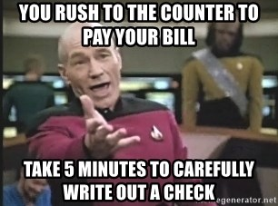 Captain Picard - You RUSH TO THE COUNTER TO PAY YOUR BILL TAKE 5 MINUTES TO CAREFULLY WRITE OUT A CHECK