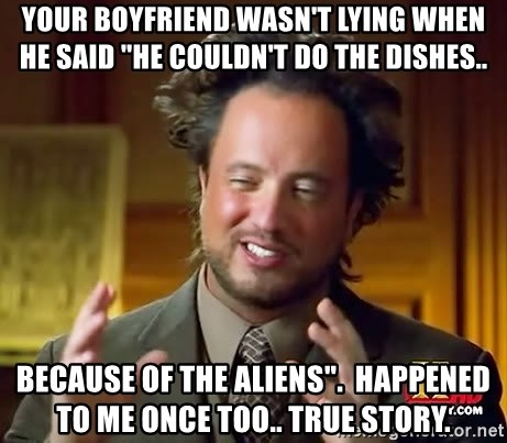 "Ancient Aliens - your boyfriend wasn't lying when he said ""He couldn't do the dishes.. Because of the aliens"".  Happened to me once too.. true story."