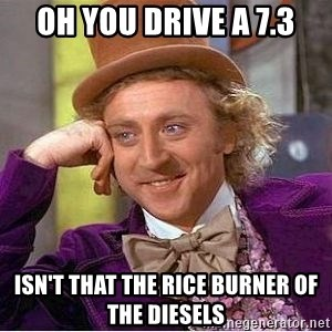 Willy Wonka - oh you drive a 7.3 isn't that the rice burner of the diesels