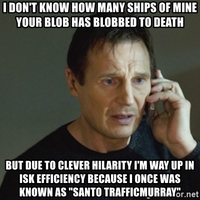 """taken meme - I DON'T KNOW HOW MANY SHIPS OF MINE YOUR BLOB HAS BLOBBED TO DEATH BUT DUE TO CLEVER HILARITY I'M WAY UP IN ISK EFFICIENCY BECAUSE I ONCE WAS KNOWN AS """"SANTO TRAFFICMURRAY"""""""