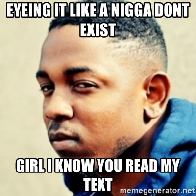 Kendrick Lamar - Eyeing it like a nigga dont exiSt  Girl i know you read my text