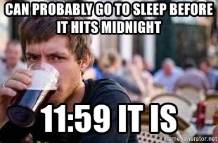 The Lazy College Senior - Can probably go to sleep before it hits midnight 11:59 it is
