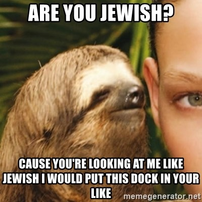 Whispering sloth - Are you Jewish? Cause you're looking at me like Jewish I would put this dock in your like