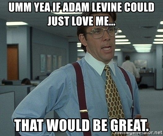 Bill Lumbergh - Umm yea if adam Levine could just love me... That would be great.