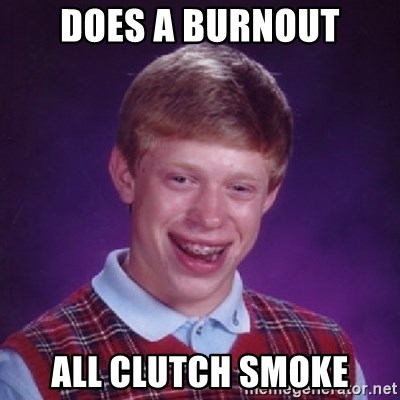 Bad Luck Brian - Does a burnout All clutch smoke