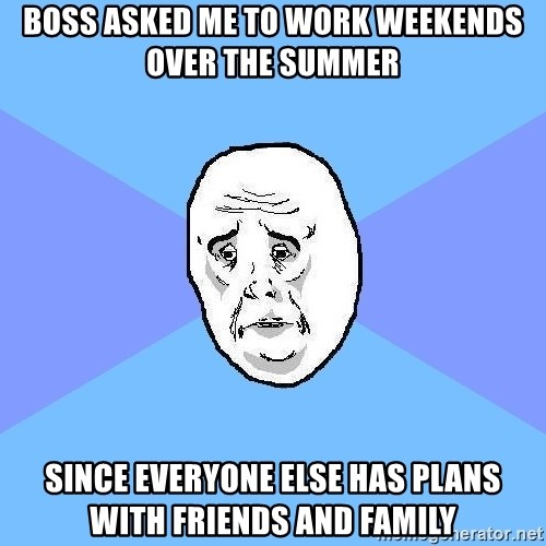 Okay Guy - Boss asked me to work weekends over the summer since everyone else has plans with friends and family