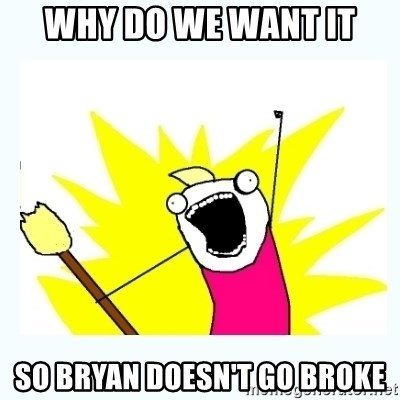 All the things - Why do we want it So Bryan doesn't go broke