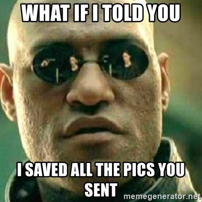 What If I Told You - What if I told you I saved all the pics you sent