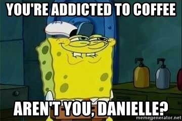 Spongebob - You're addicted to coffee aren't you, danielle?