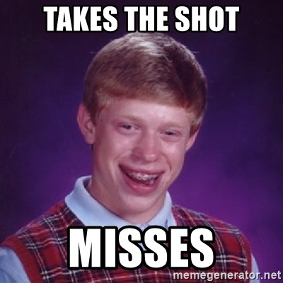Bad Luck Brian - Takes the shot misses