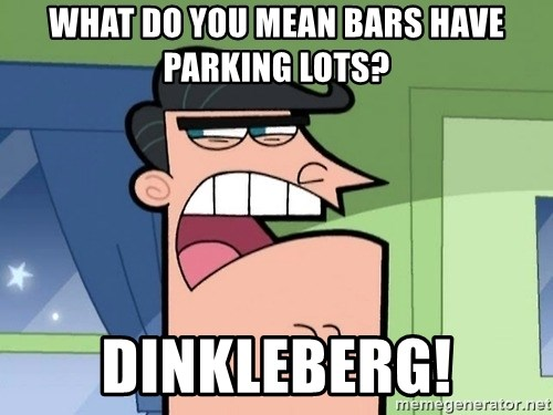 Dinkleberg - What do you mean bars have parking lots? dinkleberg!