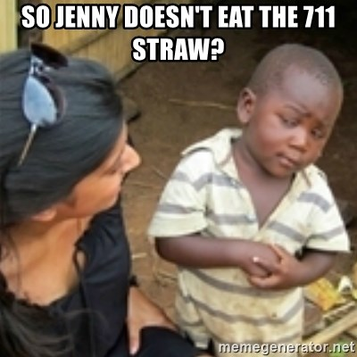 Skeptical african kid  - So Jenny doesn't eat the 711 stRaw?