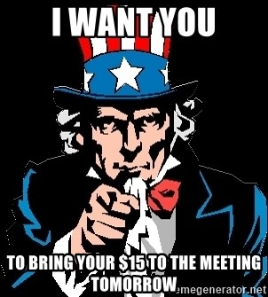 I Want You - I Want YOu TO bring your $15 to the meeting tomorrow
