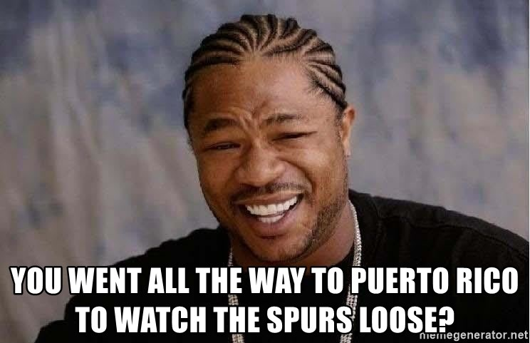 Yo Dawg -  You went all the way to puerto ricO to watch the spurs loose?