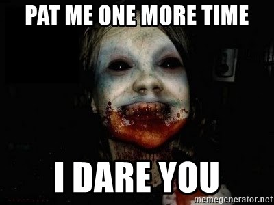 scary meme - pat me one more time i dare you