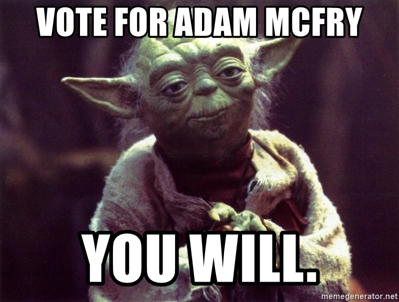 Yoda - Vote for adam Mcfry you will.