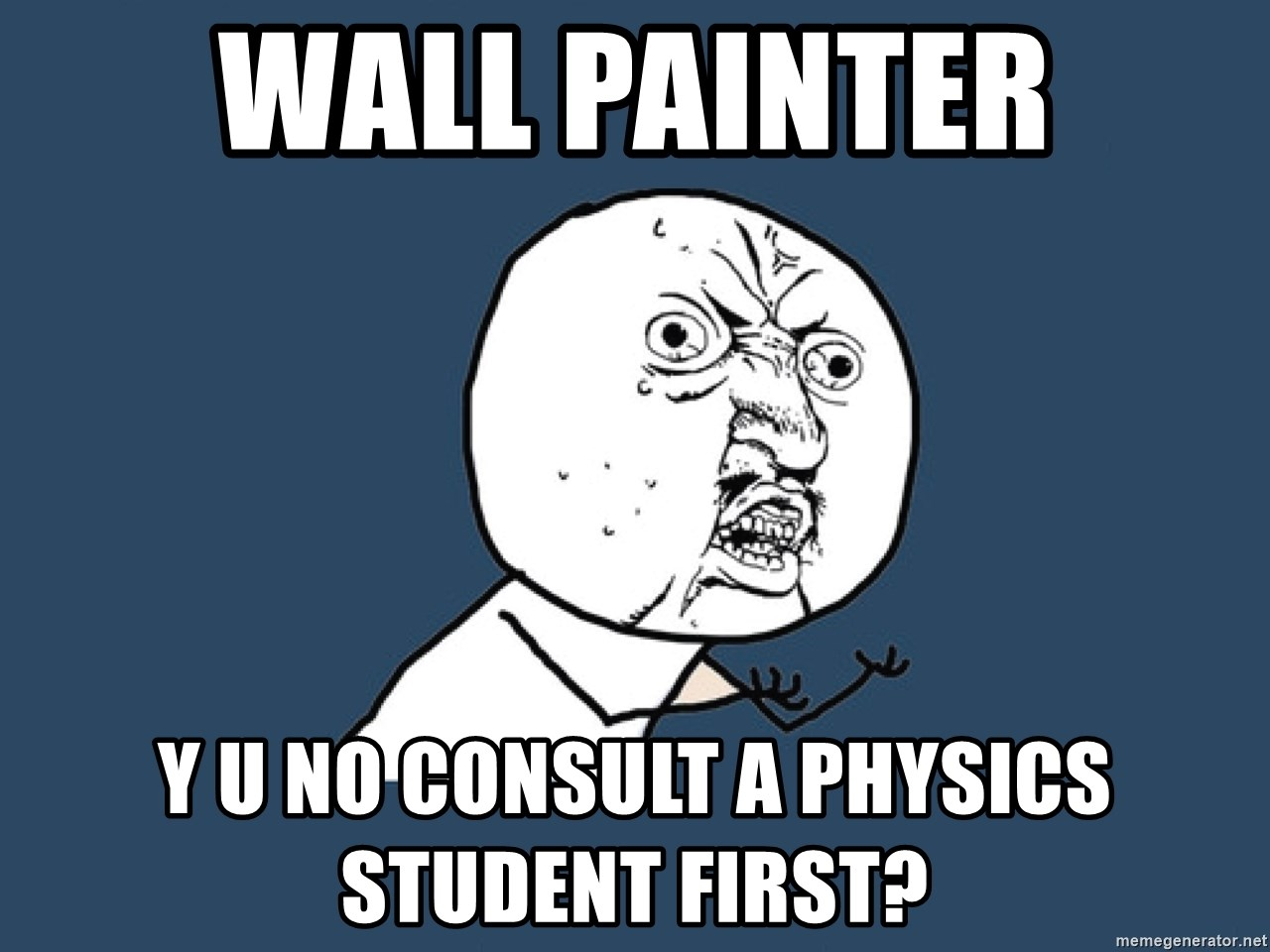 Y U No - wall painter y u no consult a physics student first?
