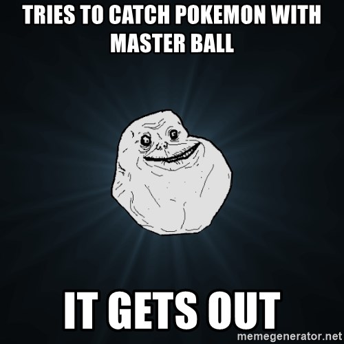 Forever Alone - tries to catch pokemon with master ball  it gets out