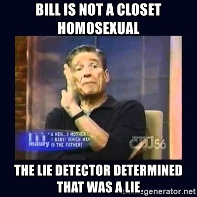 Maury Povich Father - Bill is not a closet homosexual The lie detector determined that was a lie