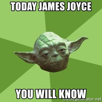 Advice Yoda Gives - today James joyce  you will know