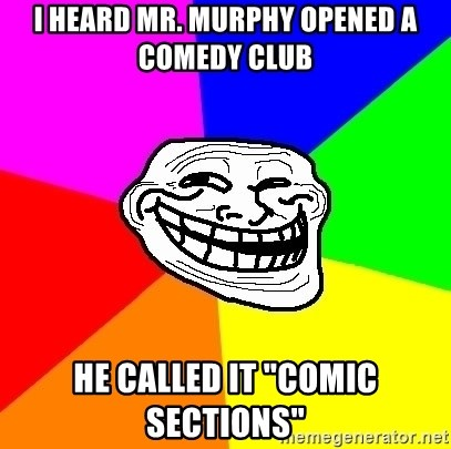 "Trollface - i heard mr. murphy opened a comedy club he called it ""comic sections"""