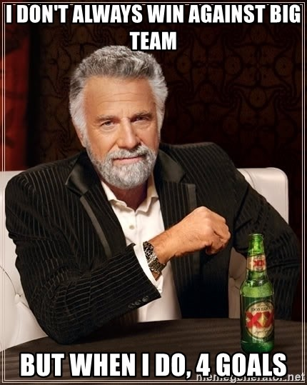 The Most Interesting Man In The World - I don't always win against big team but when i do, 4 goals