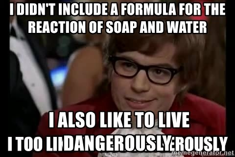 I too like to live dangerously - I didn't include a formula for the reaction of soap and water  I also like to live dangerously