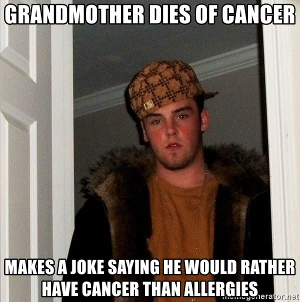 Scumbag Steve - Grandmother dies of cancer makes a joke saying he would rather have cancer than allergies