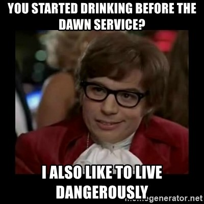 Dangerously Austin Powers - You started drinking before the dawn service? I also like to live dangerously