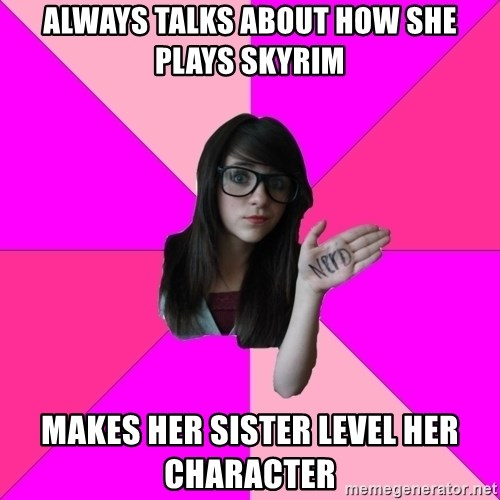 Idiot Nerd Girl - always talks about how she plays skyrim makes her sister level her character