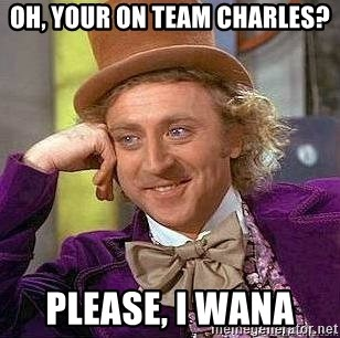 Willy Wonka - OH, YOUR ON TEAM CHARLES? PLEASE, I WANA