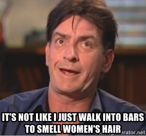 Sheen Derp -  It's not like i just walk into bars to smell women's hair