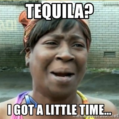 Ain't Nobody got time fo that - TEquila? I got a little time...