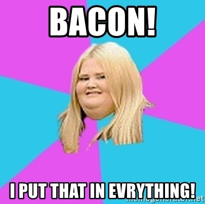 Fat Girl - BACON! I PUT THAT IN EVRYTHING!