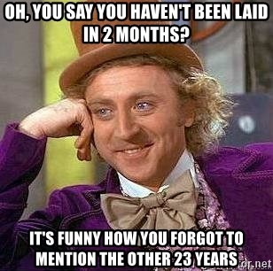 Willy Wonka - Oh, you say you haven't been laid in 2 months? It's funny how you forgot to mention the other 23 years
