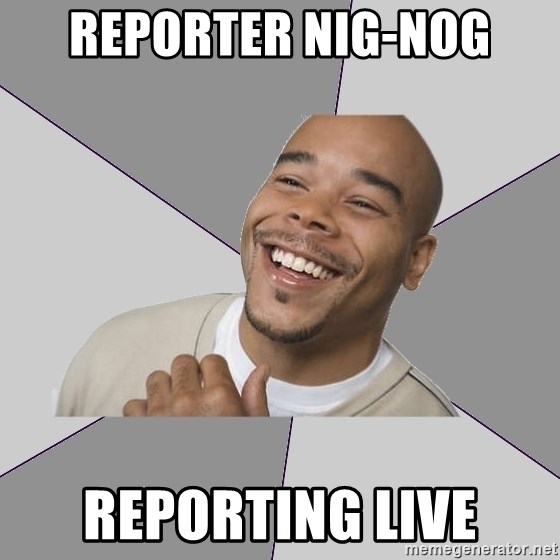 Good Guy Tyrone - reporter nig-nog reporting live