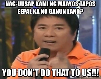 willie revillame you dont do that to me - nag-uusap kami ng maayos tapos eepal ka ng ganun lang? you don't do that to us!!!