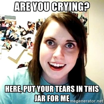 Creepy Girlfriend Meme - are you crying? here, put your tears in this jar for me