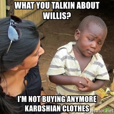 Skeptical 3rd World Kid - what you talkin about willis? I'm not buying anymore kardshian clothes