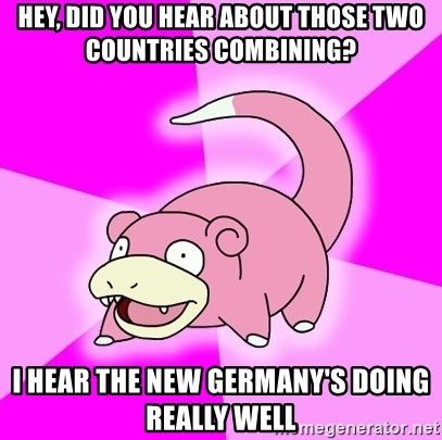 Slowpoke - Hey, did you hear about those two countries combining? I hear the new Germany's doing really well