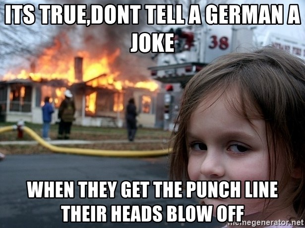 Disaster Girl - Its true,Dont tell a German a joke When they get the punch line their heads blow off