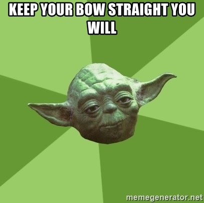 Advice Yoda Gives - Keep your bow straight You Will