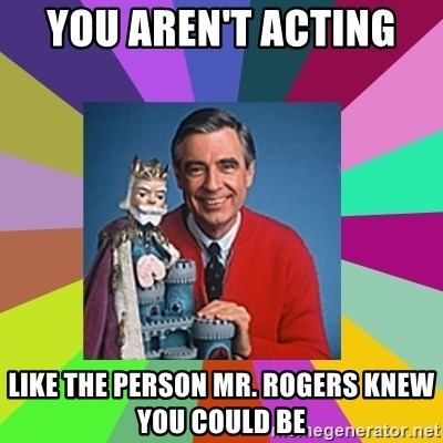 mr rogers  - You aren't acting  like the person mr. rogers knew you could be