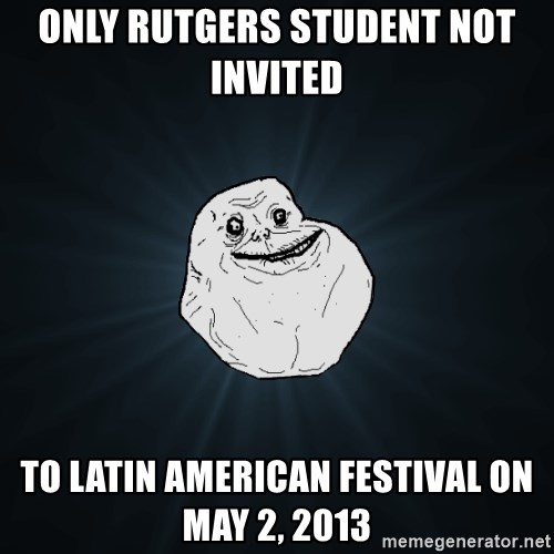 Forever Alone - Only rutgers student NOT INVITED  to Latin American Festival on May 2, 2013