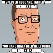 hank hill meme - respected husband, father, and businessman you hand him a beer, he'll drink one and keep going