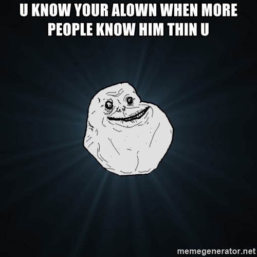 Forever Alone - u know your alown when more people know him thin u