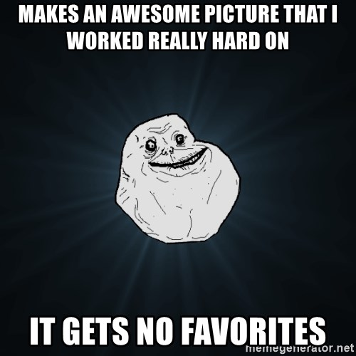 Forever Alone - makes an awesome picture that i worked really hard on it gets no favorites