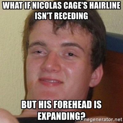 Stoner Guy - What if nicolas cage's hairline isn't receding but his forehead is expanding?