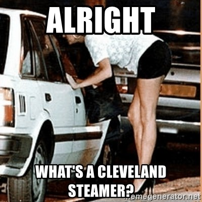 If thats what your into - alright what's a cleveland steamer?